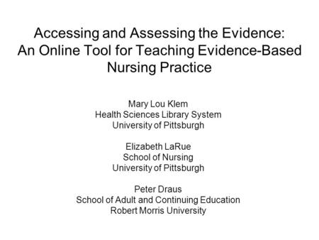 Accessing and Assessing the Evidence: An Online Tool for Teaching Evidence-Based Nursing Practice Mary Lou Klem Health Sciences Library System University.