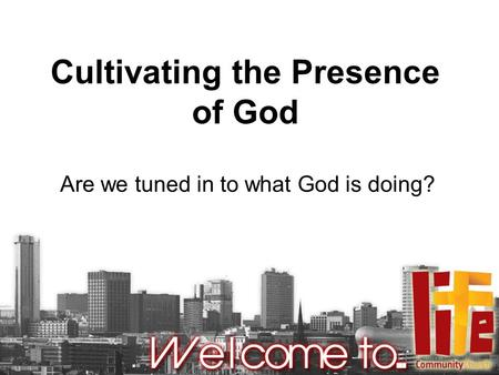 Cultivating the Presence of God Are we tuned in to what God is doing?