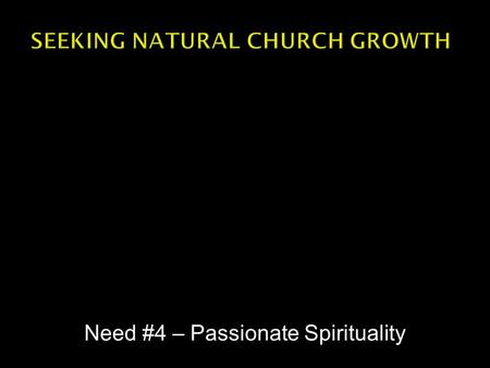 Need #4 – Passionate Spirituality.  Passionate spirituality doesn't necessarily mean heights of emotional expression.