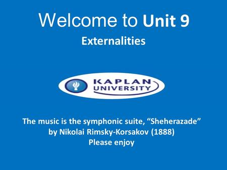 "The music is the symphonic suite, ""Sheherazade"" by Nikolai Rimsky-Korsakov (1888) Please enjoy Externalities Welcome to Unit 9."