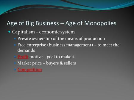 Age of Big Business – Age of Monopolies Capitalism – economic system Private ownership of the means of production Free enterprise (business management)
