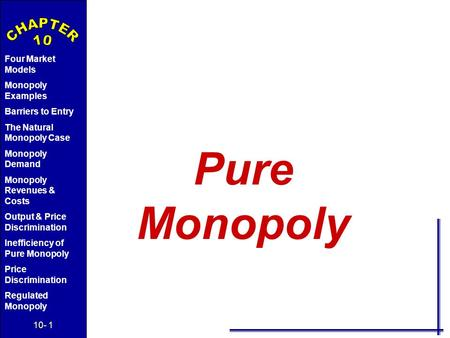 10- 1 Four Market Models Monopoly Examples Barriers to Entry The Natural Monopoly Case Monopoly Demand Monopoly Revenues & Costs Output & Price Discrimination.