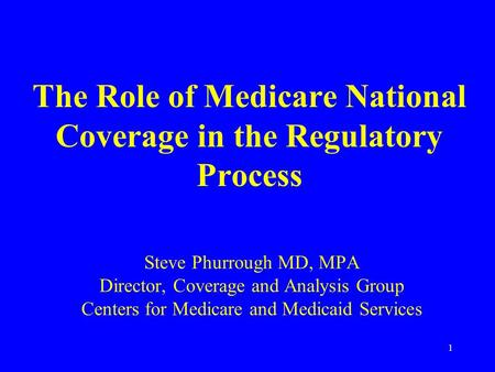 1 The Role of Medicare National Coverage in the Regulatory Process Steve Phurrough MD, MPA Director, Coverage and Analysis Group Centers for Medicare and.