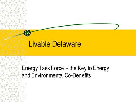Livable Delaware Energy Task Force - the Key to Energy and Environmental Co-Benefits.