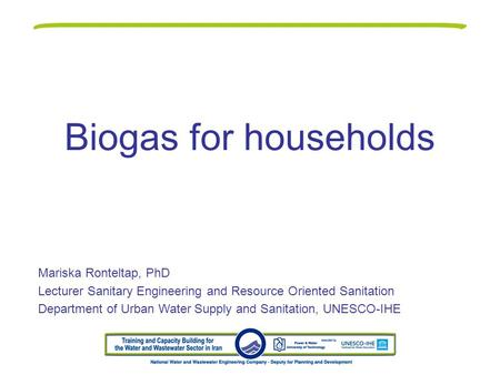Biogas for households Mariska Ronteltap, PhD Lecturer Sanitary Engineering and Resource Oriented Sanitation Department of Urban Water Supply and Sanitation,