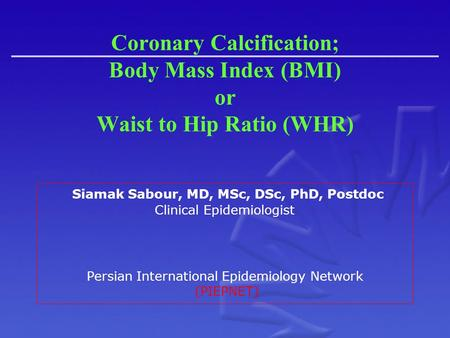 Coronary Calcification; Body Mass Index (BMI) or Waist to Hip Ratio (WHR) Siamak Sabour, MD, MSc, DSc, PhD, Postdoc Clinical Epidemiologist Persian International.