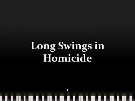 111 Long Swings in Homicide 1. 222 Outline Evidence of Long Swings in Homicide Evidence of Long Swings in Other Disciplines Long Swing Cycle Concepts:
