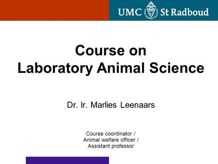 Dr. Ir. Marlies Leenaars Course coordinator / Animal welfare officer / Assistant professor Course on Laboratory Animal Science.