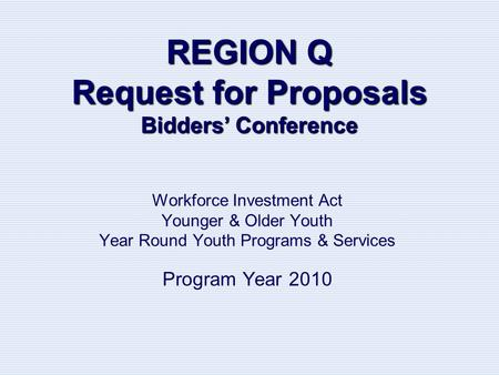 REGION Q Request for Proposals Bidders' Conference Workforce Investment Act Younger & Older Youth Year Round Youth Programs & Services Program Year 2010.