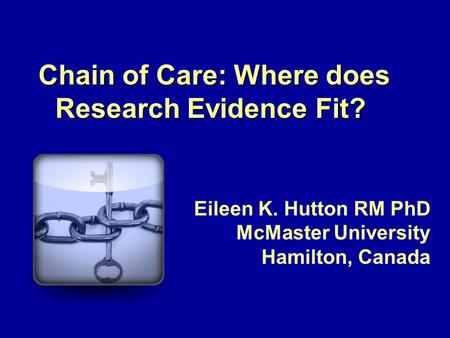 Chain of Care: Where does Research Evidence Fit? Eileen K. Hutton RM PhD McMaster University Hamilton, Canada.
