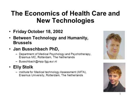 1 The Economics of Health Care and New Technologies Friday October 18, 2002 Between Technology and Humanity, Brussels Jan Busschbach PhD, –Department of.