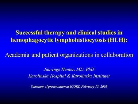 Successful therapy and clinical studies in hemophagocytic lymphohistiocytosis (HLH): Academia and patient organizations in collaboration Jan-Inge Henter,