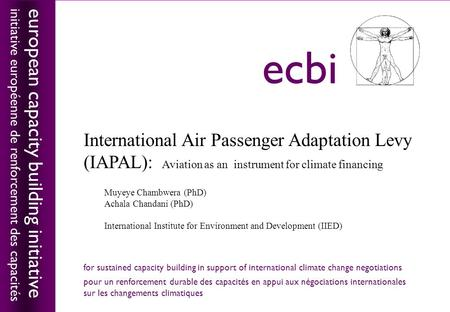 European capacity building initiativeecbi International Air Passenger Adaptation Levy (IAPAL): Aviation as an instrument for climate financing Muyeye Chambwera.