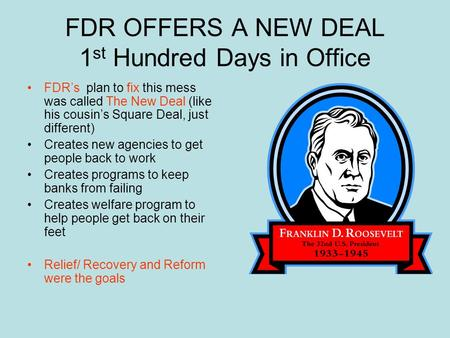 FDR OFFERS A NEW DEAL 1 st Hundred Days in Office FDR's plan to fix this mess was called The New Deal (like his cousin's Square Deal, just different)