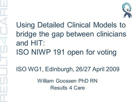 Using Detailed Clinical Models to bridge the gap between clinicians and HIT: ISO NIWP 191 open for voting ISO WG1, Edinburgh, 26/27 April 2009 William.