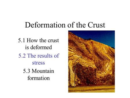 Deformation of the Crust 5.1 How the crust is deformed 5.2 The results of stress 5.3 Mountain formation.