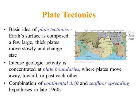 Plate Tectonics Basic idea of plate tectonics - Earth's surface is composed of a few large, thick plates that move slowly and change in size Intense geologic.