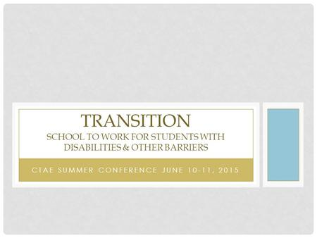 CTAE SUMMER CONFERENCE JUNE 10-11, 2015 TRANSITION SCHOOL TO WORK FOR STUDENTS WITH DISABILITIES & OTHER BARRIERS.