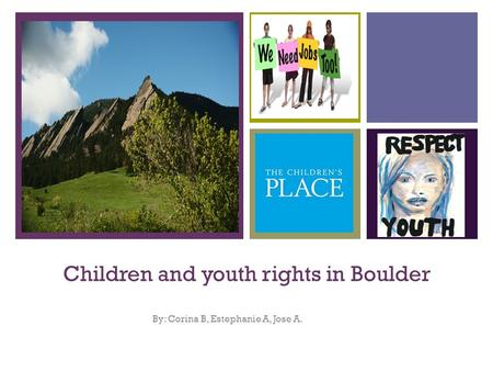 + Children and youth rights in Boulder By: Corina B, Estephanie A, Jose A.