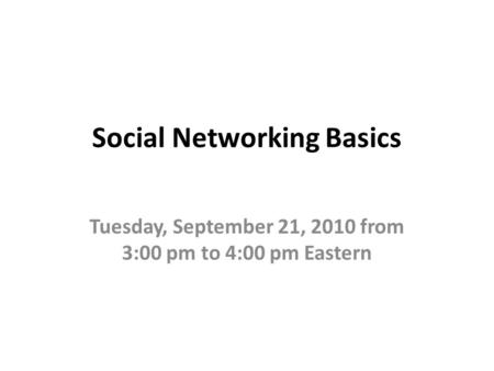 Social Networking Basics Tuesday, September 21, 2010 from 3:00 pm to 4:00 pm Eastern.