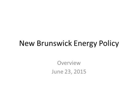 New Brunswick Energy Policy Overview June 23, 2015.