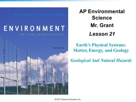 © 2011 Pearson Education, Inc. Earth's Physical Systems: Matter, Energy, and Geology Geological And Natural Hazards AP Environmental Science Mr. Grant.