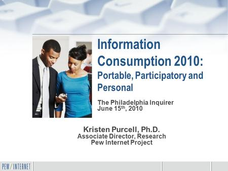 Information Consumption 2010: Portable, Participatory and Personal Kristen Purcell, Ph.D. Associate Director, Research Pew Internet Project The Philadelphia.