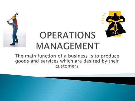 The main function of a business is to produce goods and services which are desired by their customers.
