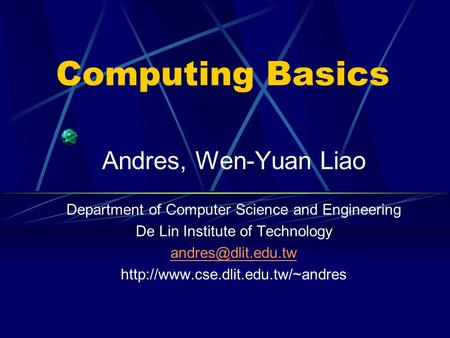 Computing Basics Andres, Wen-Yuan Liao Department of Computer Science and Engineering De Lin Institute of Technology