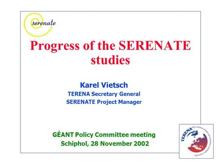 Progress of the SERENATE studies Karel Vietsch TERENA Secretary General SERENATE Project Manager GÉANT Policy Committee meeting Schiphol, 28 November 2002.