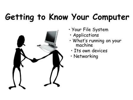 Getting to Know Your Computer Your File System Applications What's running on your machine Its own devices Networking.
