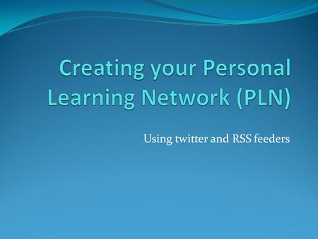 Using twitter and RSS feeders. We all have a PLN who is in yours now? Who is in your learning network? Who do you learn from on a regular basis? Who do.