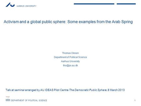 AARHUS UNIVERSITY DEPARTMENT OF POLITICAL SCIENCE Activism and a global public sphere: Some examples from the Arab Spring Thomas Olesen Department of Political.