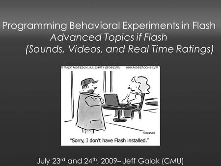 Programming Behavioral Experiments in Flash Advanced Topics if Flash (Sounds, Videos, and Real Time Ratings) July 23 rd and 24 th, 2009– Jeff Galak (CMU)