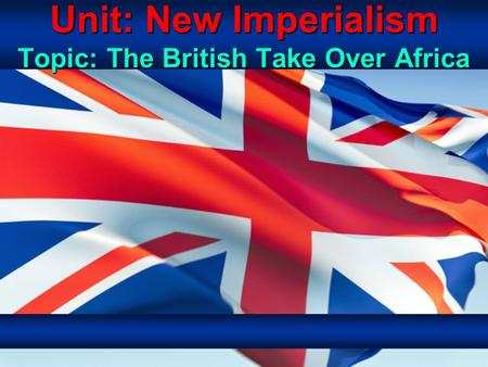 Unit: New Imperialism Topic: The British Take Over Africa.