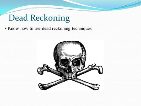Dead Reckoning Know how to use dead reckoning techniques.