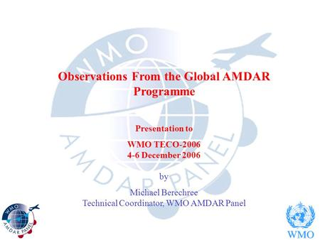 Observations From the Global AMDAR Programme Presentation to WMO TECO-2006 4-6 December 2006 by Michael Berechree Technical Coordinator, WMO AMDAR Panel.