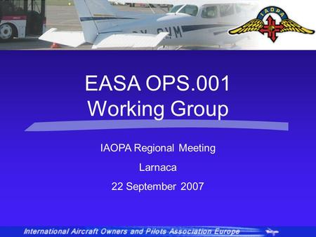 IAOPA Regional Meeting Larnaca 22 September 2007 EASA OPS.001 Working Group.