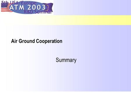 Air Ground Cooperation Summary 27 June 2003 ATM 2003 Budapest, 23-27 June 2003 2 Rapporteur: W. Post AGC Sessions: Tuesday s Session 1: 2 papersChair:A.