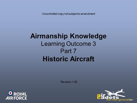 Airmanship Knowledge Learning Outcome 3 Part 7 Historic Aircraft Revision 1.00 Uncontrolled copy not subject to amendment.