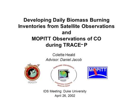 Developing Daily Biomass Burning Inventories from Satellite Observations and MOPITT Observations of CO during TRACE P Colette Heald Advisor: Daniel Jacob.