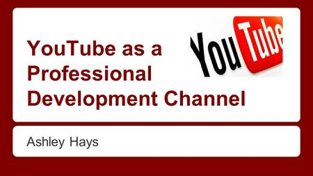 YouTube as a Professional Development Channel Ashley Hays.