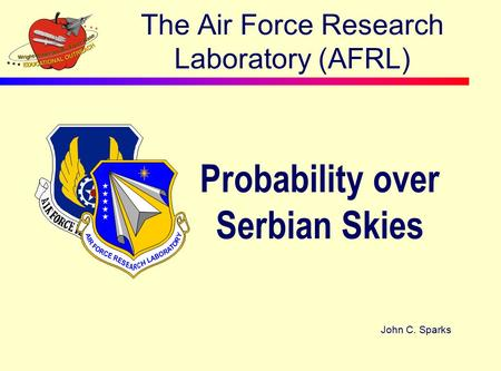 The Air Force Research Laboratory (AFRL) Probability over Serbian Skies John C. Sparks.