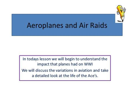 Aeroplanes and Air Raids In todays lesson we will begin to understand the impact that planes had on WWI We will discuss the variations in aviation and.