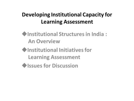 Developing Institutional Capacity for Learning Assessment  Institutional Structures in India : An Overview  Institutional Initiatives for Learning Assessment.