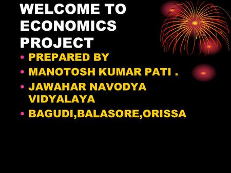 WELCOME TO ECONOMICS PROJECT PREPARED BY MANOTOSH KUMAR PATI. JAWAHAR NAVODYA VIDYALAYA BAGUDI,BALASORE,ORISSA.