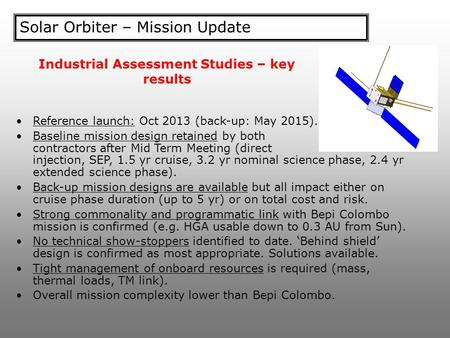 Solar Orbiter – Mission Update Reference launch: Oct 2013 (back-up: May 2015). Baseline mission design retained by both contractors after Mid Term Meeting.