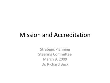 Mission and Accreditation Strategic Planning Steering Committee March 9, 2009 Dr. Richard Beck.
