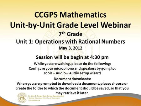 CCGPS Mathematics Unit-by-Unit Grade Level Webinar 7 th Grade Unit 1: Operations with Rational Numbers May 3, 2012 Session will be begin at 4:30 pm While.
