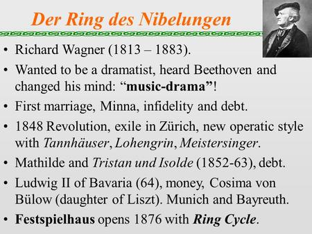 "Der Ring des Nibelungen Richard Wagner (1813 – 1883). Wanted to be a dramatist, heard Beethoven and changed his mind: ""music-drama""! First marriage, Minna,"